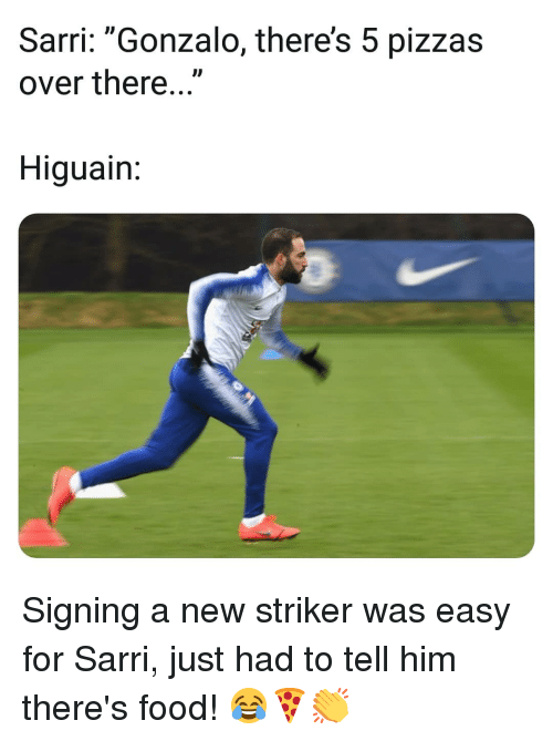 """Food, Memes, and 🤖: Sarri: """"Gonzalo, there's 5 pizzas  over there...""""  ID  Higuain Signing a new striker was easy for Sarri, just had to tell him there's food! 😂🍕👏"""