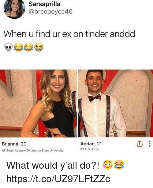 Tinder, Army, and Oklahoma: Sarsaprilla  @breeboyce40  When u find ur ex on tinder anddd  Adrian, 21  t U.S. Army  Brianna, 20  G Southwestern Oklahoma State University What would y'all do?! 😳😂 https://t.co/UZ97LFtZZc