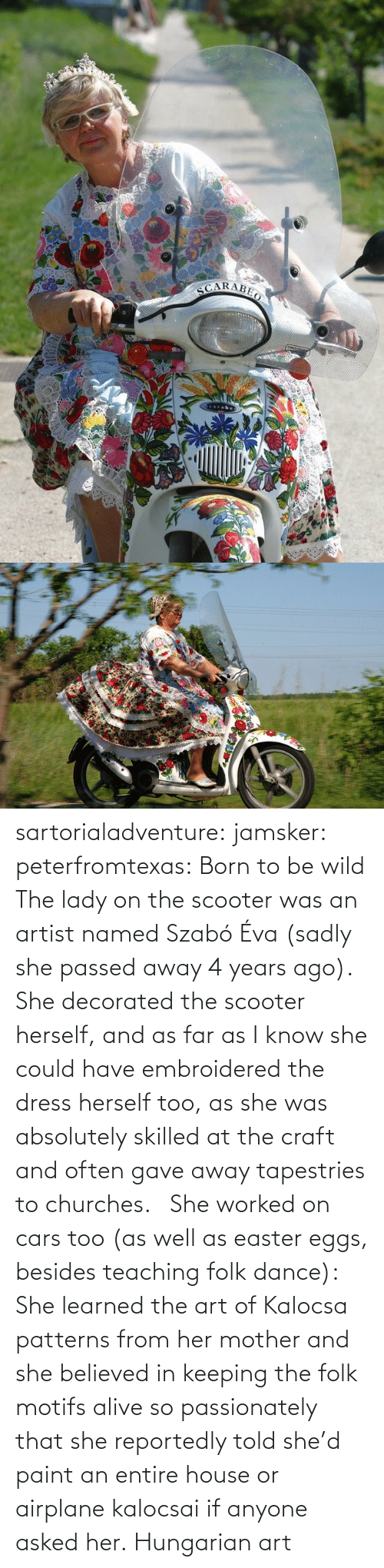 learned: sartorialadventure: jamsker:  peterfromtexas: Born to be wild The lady on the scooter was an artist named Szabó Éva (sadly she passed away 4 years ago). She decorated the scooter herself, and as far as I know she could have embroidered the dress herself too, as she was absolutely skilled at the craft and often gave away tapestries to churches.   She worked on cars too (as well as easter eggs, besides teaching folk dance): She learned the art of Kalocsa patterns from her mother and she believed in keeping the folk motifs alive so passionately that she reportedly told she'd paint an entire house or airplane kalocsai if anyone asked her.  Hungarian art