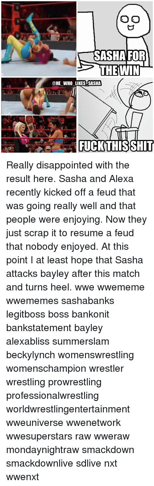 Disappointed, Memes, and Wrestling: SASHA FOR  THEWIN  @HE WHO LIKES SASHA  FUCKTHISSHIT  LIVE Really disappointed with the result here. Sasha and Alexa recently kicked off a feud that was going really well and that people were enjoying. Now they just scrap it to resume a feud that nobody enjoyed. At this point I at least hope that Sasha attacks bayley after this match and turns heel. wwe wwememe wwememes sashabanks legitboss boss bankonit bankstatement bayley alexabliss summerslam beckylynch womenswrestling womenschampion wrestler wrestling prowrestling professionalwrestling worldwrestlingentertainment wweuniverse wwenetwork wwesuperstars raw wweraw mondaynightraw smackdown smackdownlive sdlive nxt wwenxt