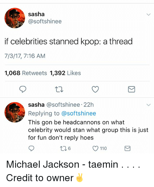 Stanning: sasha  @softshinee  if celebrities stanned kpop: a thread  7/3/17, 7:16 AM  1,068 Retweets 1,392 Likes  sasha @softshinee 22h  Replying to @softshinee  This gon be headcannons on what  celebrity would stan what group this is just  for fun don't reply hoes  6  110 Michael Jackson - taemin . . . . Credit to owner✌