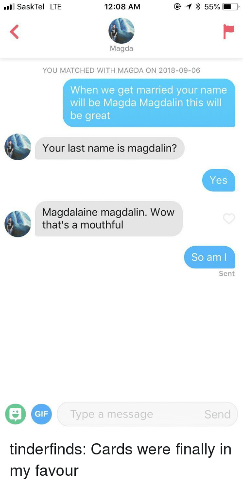 Gif, Tumblr, and Wow: SaskTel LTE  12:08 AM  Magda  YOU MATCHED WITH MAGDA ON 2018-09-06  When we get married your name  will be Magda Magdalin this will  be great  Your last name is magdalin?  Yes  Magdalaine magdalin. Wow  that's a mouthful  So am l  Sent  GIF  ype a message  Send tinderfinds:  Cards were finally in my favour