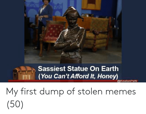 Statue: Sassiest Statue On Earth  (You Can't Afford It, Honey)  ARI  @KeatonPatti My first dump of stolen memes (50)