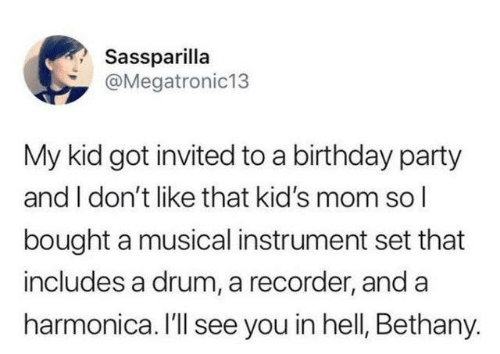 Birthday, Dank, and Party: Sassparilla  @Megatronic13  My kid got invited to a birthday party  and I don't like that kid's mom sol  bought a musical instrument set that  includes a drum, a recorder, and a  harmonica. I'll see you in hell, Bethany.