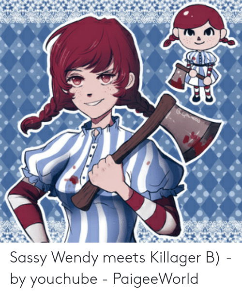 Paigeeworld: Sassy Wendy meets Killager B) - by youchube - PaigeeWorld