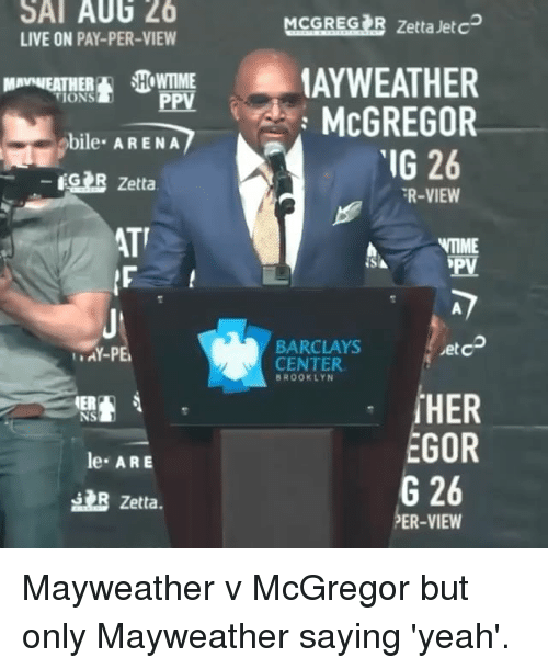 Mayweather, Memes, and Yeah: SAT AU6 26  LIVE ON PAY-PER-VIEW  MCGRESIR Zetta Jete  AYWEATHER  McGREGOR  MAVWEATHEHOWTIME  PPV  bile ARENA  IG 26  GR Zetta  R-VIEW  ATT  IME  BARCLAYS  CENTER  etc  AY-PE  BROOKLYN  NS  le ARE  EGOR  G 26  PER-VIEW  B Zetta. Mayweather v McGregor but only Mayweather saying 'yeah'.
