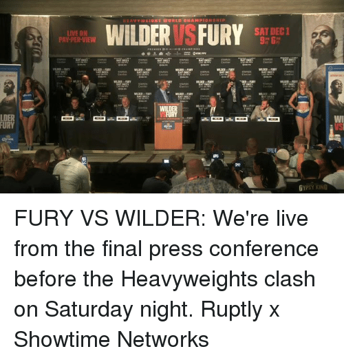 Showtime: SAT DEC1  LIVE ON  PAY-PER-VIEW  9h 6  LDER  FURY FURY VS WILDER: We're live from the final press conference before the Heavyweights clash on Saturday night.  Ruptly x Showtime Networks
