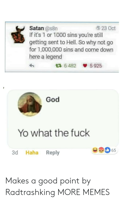Dank, God, and Memes: Satan @s8n  If it's 1 or 1000 sins you're still  getting sent to Hell. So why not go  for 1,000,000 sins and come down  here a legend  23 Oct  6482 5925  God  Yo what the fuck  65  3d Haha Reply Makes a good point by Radtrashking MORE MEMES