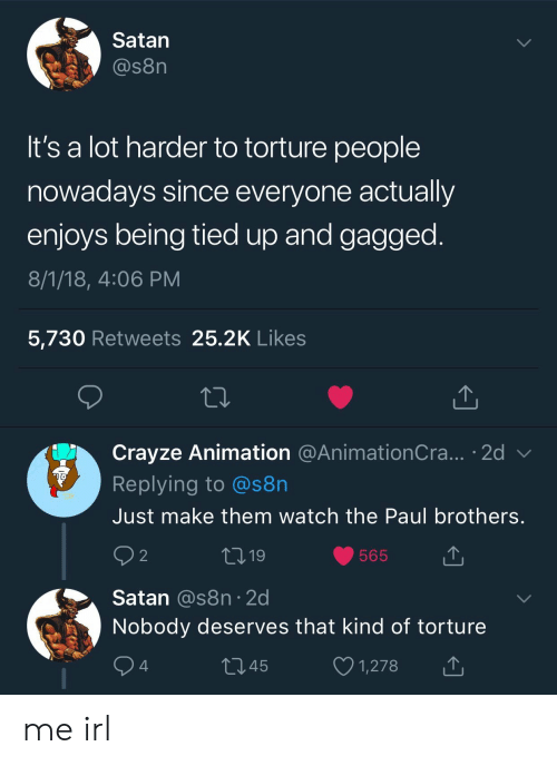 gagged: Satan  @s8n  It's a lot harder to torture people  nowadays since everyone actually  enjoys being tied up and gagged  8/1/18, 4:06 PM  5,730 Retweets 25.2K Like:s  Crayze Animation @AnimationCra... 2d v  Replying to @s8n  Just make them watch the Paul brothers  9 2  565  Satan @s8n 2d  Nobody deserves that kind of torture  1345  1,278 me irl