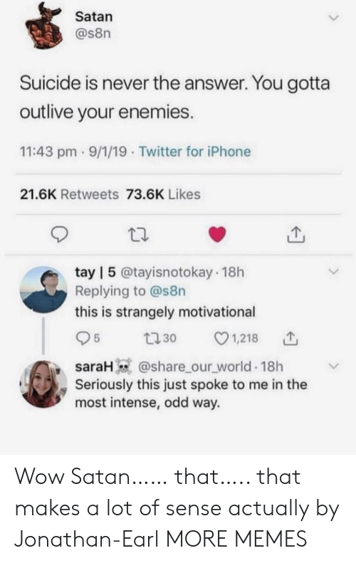 Tay: Satan  @s8n  Suicide is never the answer. You gotta  outlive your enemies.  11:43 pm 9/1/19 Twitter for iPhone  21.6K Retweets 73.6K Likes  tay | 5 @tayisnotokay 18h  Replying to @s8n  this is strangely motivational  1,218  5  t30  saraH @share_our_world 18h  Seriously this just spoke to me in the  most intense, odd way. Wow Satan…… that….. that makes a lot of sense actually by Jonathan-Earl MORE MEMES