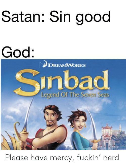 Mercy: Satan: Sin good  God:  DREAMWORKS  Sinbad  Legend Of The Seven Seas Please have mercy, fuckin' nerd