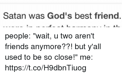 """Best Friend, Friends, and Best: Satan was God's best friend people: """"wait, u two aren't friends anymore??! but y'all used to be so close!"""" me: https://t.co/H9dbnTiuog"""