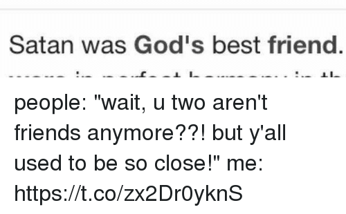 """Best Friend, Friends, and Best: Satan was God's best friend people: """"wait, u two aren't friends anymore??! but y'all used to be so close!""""  me: https://t.co/zx2Dr0yknS"""