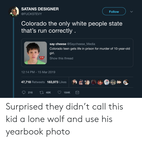 Lone: SATANS DESIGNER  Follow  @FUCKSTEVY  Colorado the only white people state  that's run correctly  say cheese @Saycheese_Media  Colorado teen gets life in prison for murder of 10-year-old  girl.  Show this thread  12:14 PM 15 Mar 2019  47,718 Retweets 183,973 Likes  ti 48K  216  184K Surprised they didn't call this kid a lone wolf and use his yearbook photo