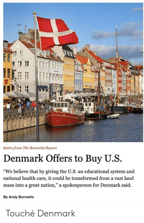 "satire: Satire from The Borowitz Report  Denmark Offers to Buy U.S  ""We believe that by giving the U.S. an educational system and  national health care, it could be transformed from a vast land  mass into a great nation,"" a spokesperson for Denmark said  By Andy Borowitz Touché Denmark"