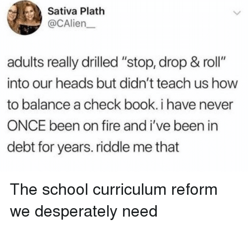 """curriculum: Sativa Plath  @CAlien  adults really drilled """"stop, drop & roll""""  into our heads but didn't teach us how  to balance a check book. i have never  ONCE been on fire and i've been in  debt for years. riddle me that The school curriculum reform we desperately need"""