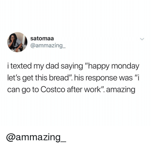 "Costco, Dad, and Work: satomaa  @ammazing.-  i texted my dad saying ""happy monday  let's get this bread"". his response was ""i  can go to Costco after work"". amazing @ammazing_"