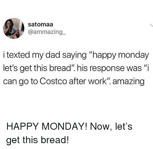 "Costco, Dad, and Memes: satomaa  @ammazing  i texted my dad saying ""happy monday  let's get this bread"". his response was ""i  can go to Costco after work"". amazing HAPPY MONDAY! Now, let's get this bread!"