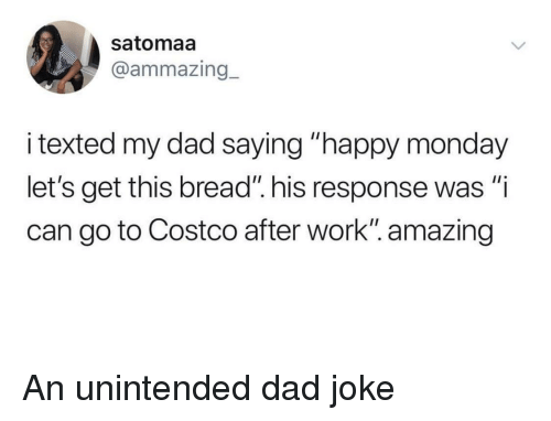 """Costco, Dad, and Work: satomaa  @ammazing_  i texted my dad saying """"happy monday  let's get this bread"""" his response was """"i  can go to Costco after work"""". amazing An unintended dad joke"""