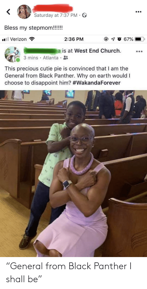 """Black Panther: Saturday at 7:37 PM  Bless my stepmom!!!!!  l Verizon  67%  2:36 PM  a is at West End Church  3 mins Atlanta  This precious cutie pie is convinced that I am the  General from Black Panther. Why on earth would I  choose to disappoint him? """"General from Black Panther I shall be"""""""