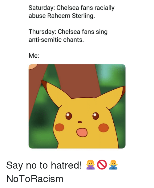 Chelsea, Memes, and Hatred: Saturday: Chelsea fans racially  abuse Raheem Sterling.  Thursday: Chelsea fans sing  anti-semitic chants.  Me: Say no to hatred! 🙅♀️🚫🙅♂️ NoToRacism