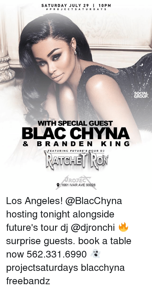 Freebandz: SATURDAY JULY 29 10 PM  #PROJECTSATURDAYS  SOCIAL  GROUP.  WITH SPECIAL GUEST  BLAC CHYNA  & BR A N D E N KIN G  FEATURING FUTURER D3  FEATURING FUTURE'S  UR DJ  ROJEC  1661 IVAR AVE 90028 Los Angeles! @BlacChyna hosting tonight alongside future's tour dj @djronchi 🔥 surprise guests. book a table now 562.331.6990 👻 projectsaturdays blacchyna freebandz