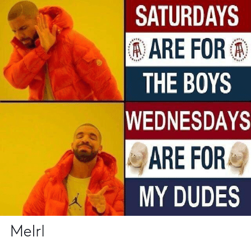 Wednesdays: SATURDAYS  ARE FOR:  THE BOYS  WEDNESDAYS  ARE FOR  MY DUDES MeIrl
