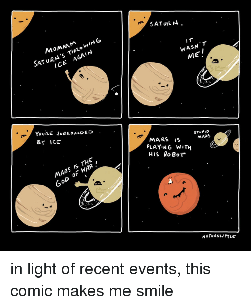 Mars, Saturn, and Smile: SATURN.  SATURN'S THZOWING  I T  WASN T  MEI  ICE A6AIN  YoURE SuRROUNDED.  BY ICE  MARS iS  STUPID  MARS  PLAYING WITH  His RoBoT  MARS IS THE  OD OF WAR.  NATHANWPYLE in light of recent events, this comic makes me smile