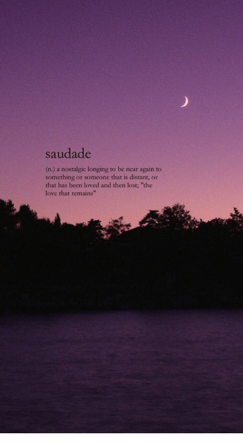 "longing: saudade  (n.) a nostalgic longing to be near again to  something or someone that is distant, or  that has been loved and then lost; ""the  love that remains"""