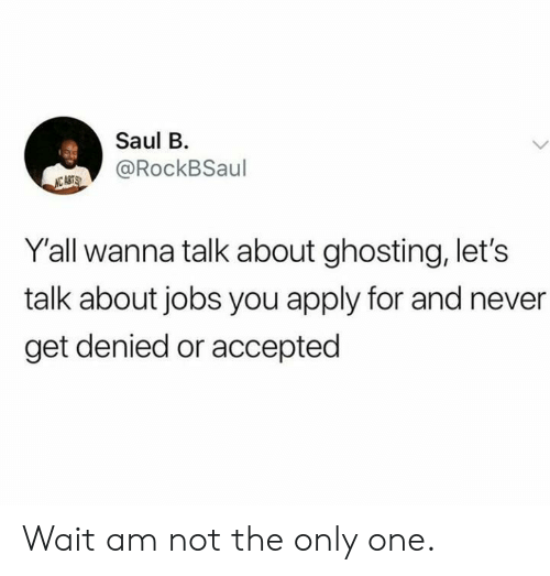 wanna talk: Saul B  @RockBSaul  NC ASTS  Y'all wanna talk about ghosting, let's  talk about jobs you apply for and never  get denied or accepted Wait am not the only one.