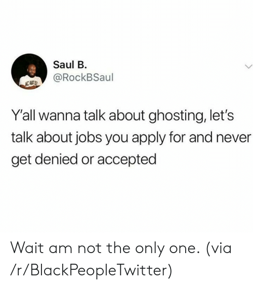 wanna talk: Saul B  @RockBSaul  NC ASTS  Y'all wanna talk about ghosting, let's  talk about jobs you apply for and never  get denied or accepted Wait am not the only one. (via /r/BlackPeopleTwitter)