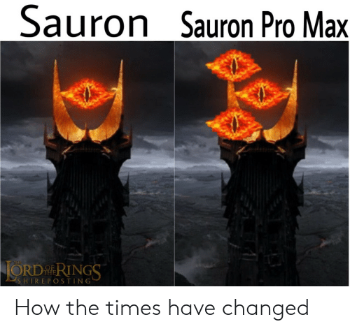 the times: Sauron Sauron Pro Max  JORDRINGS  THE  SHIREPOSTING How the times have changed