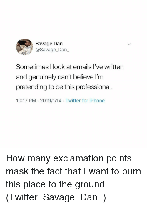 to-the-ground: Savage Dan  @Savage_Dan_  Sometimes I look at emails I've written  and genuinely can't believe I'm  pretending to be this professional.  10:17 PM - 2019/1/14 Twitter for iPhone How many exclamation points mask the fact that I want to burn this place to the ground (Twitter: Savage_Dan_)