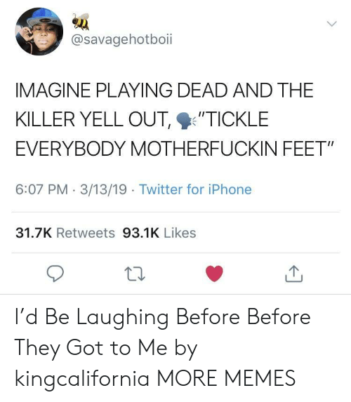 """tickle: @savagehotboii  IMAGINE PLAYING DEAD AND THE  KILLER YELL OUT %'TICKLE  EVERYBODY MOTHERFUCKIN FEET""""  6:07 PM 3/13/19 Twitter for iPhone  31.7K Retweets 93.1K Likes I'd Be Laughing Before Before They Got to Me by kingcalifornia MORE MEMES"""