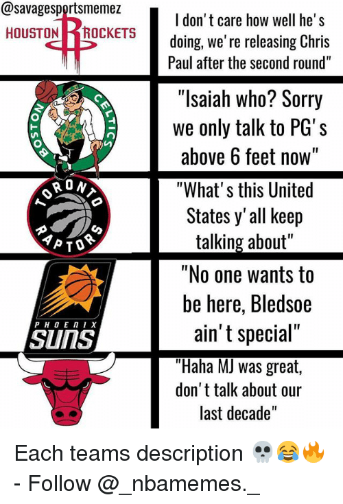 """Chris Paul, Memes, and Sorry: @savagesportsmemez  HOUSTONROCKETS  I don' t care how well he's  doing, we' re releasing Chris  Paul after the second round""""  """"lsaiah who? Sorry  we only talk to PG's  above 6 feet no  w""""  RON  """"What' s this United  States y'all keep  talking about""""  """"No one wants to  be here, Bledsoe  ST  ain' t special""""  """"Haha MJ was great,  don't talk about our  last decade'""""  SunS Each teams description 💀😂🔥 - Follow @_nbamemes._"""