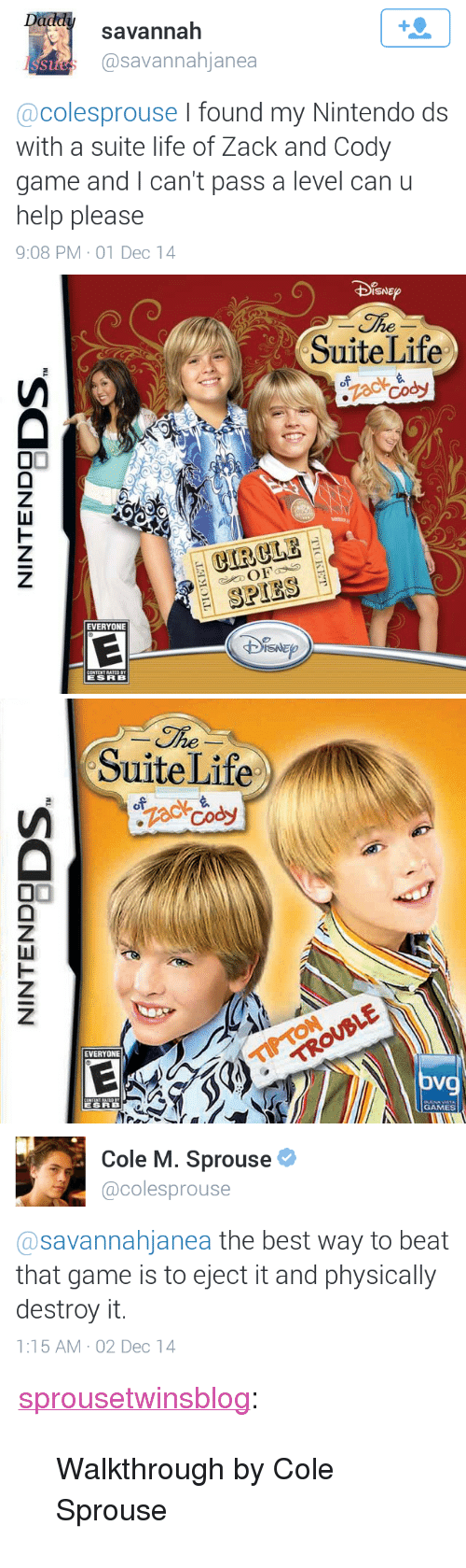 "walkthrough: savannah  @savannahjanea  St  @colesprouse I found my Nintendo ds  with a suite life of Zack and Cody  game and I can't pass a level can u  help please  9:08 PM-01 Dec 14   SNE  SuiteLife  CIRCLE  SPIES  EVERYONE   he  SuiteLife  EVERYONE  oV  GAMES   Cole M. Sprouse  @colesprouse  @savannahjanea the best way to beat  that game is to eject it and physically  destroy it.  1:15 AM-02 Dec 14 <p><a class=""tumblr_blog"" href=""http://sprousetwinsblog.tumblr.com/post/104158242380/walkthrough-by-cole-sprouse"" target=""_blank"">sprousetwinsblog</a>:</p> <blockquote> <p>Walkthrough by Cole Sprouse</p> </blockquote>"