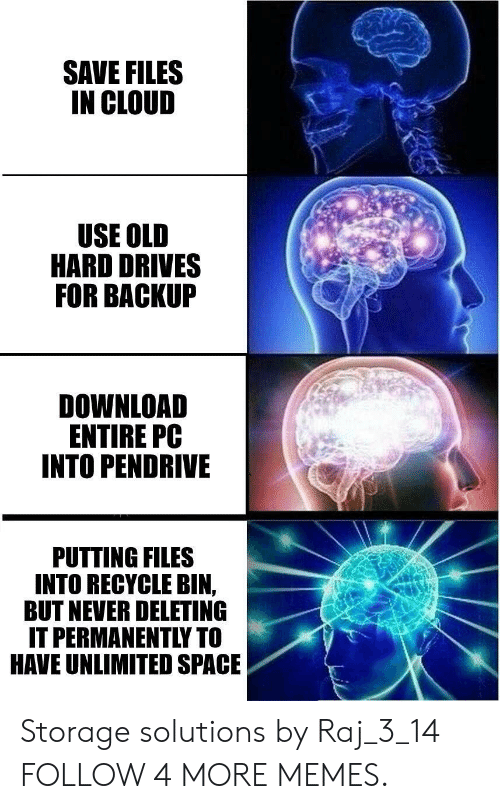 recycle bin: SAVE FILES  IN CLOUD  USE OLD  HARD DRIVES  FOR BACKUP  DOWNLOAD  ENTIRE PC  INTO PENDRIVE  PUTTING FILES  INTO RECYCLE BIN,  BUT NEVER DELETING  IT PERMANENTLY TO  HAVE UNLIMITED SPACE Storage solutions by Raj_3_14 FOLLOW 4 MORE MEMES.