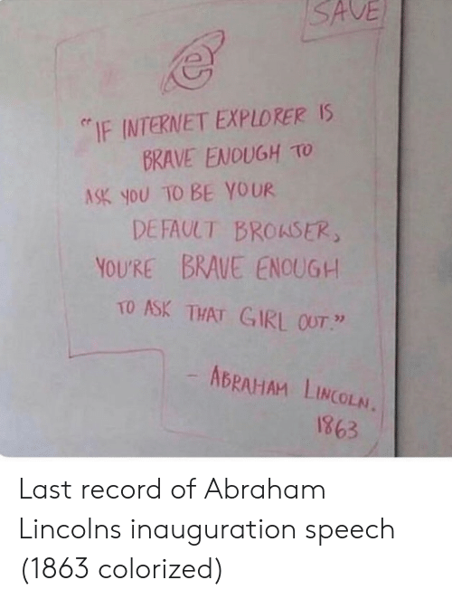 "Internet Explorer: SAVE  ""IF INTERNET EXPLORER Is  BRAVE ENOUGH TO  ASK you TO BE YOUR  DEFAULT BROASER  YOURE BRAUE ENOUG+  TO ASK THAT GIRL OUT  ABRAHAM LINCOLN.  1863 Last record of Abraham Lincolns inauguration speech (1863 colorized)"