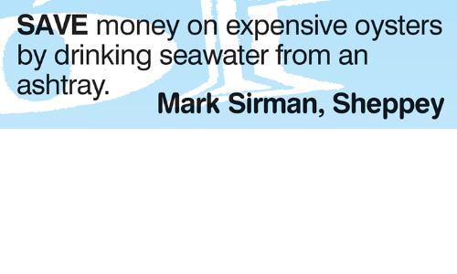 Save Money: SAVE money on expensive oysters  by drinking seawater from an  Mark Sirman, Sheppey