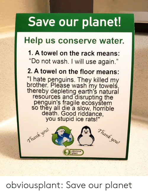 "Tumblr, Blog, and Death: Save our planet!  Help us conserve water.  1. A towel on the rack means:  ""Do not wash. I will use again.""  2. A towel on the floor means:  ""I hate penguins. They killed my  brother. Please wash my towelś  thereby depleting earth's natural  resourçes and disrupting the  penquin's fragile ecosystem  so they all die a slow, horrible  death. Good riddance,  you stupid ice rats!""  lank you!  ank you  obvious obviousplant: Save our planet"