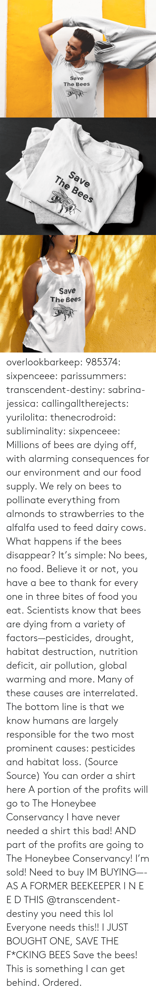 Factors: Save  The Bees   Save  The Bees   Save  The Bees overlookbarkeep: 985374:  sixpenceee:  parissummers:  transcendent-destiny:  sabrina-jessica:   callingalltherejects:  yurilolita:  thenecrodroid:  subliminality:   sixpenceee:   Millions of bees are dying off, with alarming consequences for our environment and our food supply. We rely on bees to pollinate everything from almonds to strawberries to the alfalfa used to feed dairy cows. What happens if the bees disappear? It's simple: No bees, no food. Believe it or not, you have a bee to thank for every one in three bites of food you eat. Scientists know that bees are dying from a variety of factors—pesticides, drought, habitat destruction, nutrition deficit, air pollution, global warming and more. Many of these causes are interrelated. The bottom line is that we know humans are largely responsible for the two most prominent causes: pesticides and habitat loss. (Source  Source) You can order a shirt here A portion of the profits will go to The Honeybee Conservancy   I have never needed a shirt this bad! AND part of the profits are going to The Honeybee Conservancy! I'm sold!   Need to buy   IM BUYING—-   AS A FORMER BEEKEEPER I N E E D THIS   @transcendent-destiny you need this lol  Everyone needs this!!   I JUST BOUGHT ONE, SAVE THE F*CKING BEES  Save the bees!   This is something I can get behind.   Ordered.