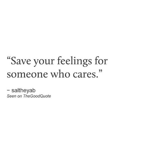 """Who, For, and Someone: """"Save your feelings for  someone who cares.""""  - saltheyab  Seen on TheGoodQuote"""