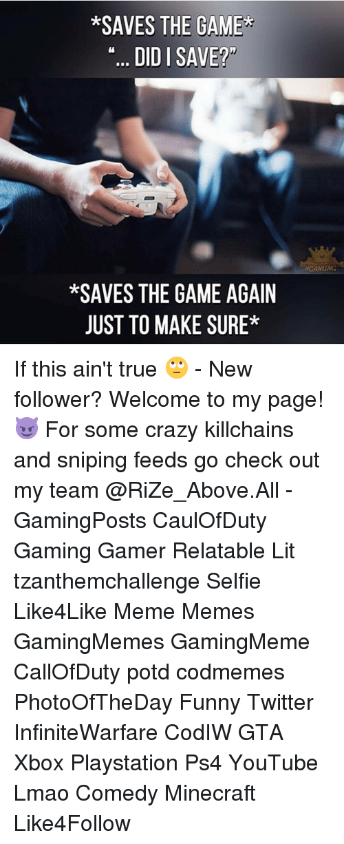 Funny Twitter: *SAVES THE GAME  DID I SAVE?  *SAVES THE GAME AGAIN  JUST TO MAKE SURE* If this ain't true 🙄 - New follower? Welcome to my page! 😈 For some crazy killchains and sniping feeds go check out my team @RiZe_Above.All - GamingPosts CaulOfDuty Gaming Gamer Relatable Lit tzanthemchallenge Selfie Like4Like Meme Memes GamingMemes GamingMeme CallOfDuty potd codmemes PhotoOfTheDay Funny Twitter InfiniteWarfare CodIW GTA Xbox Playstation Ps4 YouTube Lmao Comedy Minecraft Like4Follow
