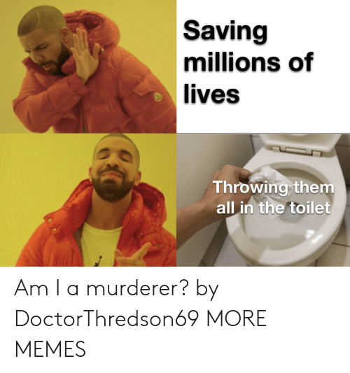 Millions Of: Saving  millions of  lives  Throwing them  all in the toilet Am I a murderer? by DoctorThredson69 MORE MEMES
