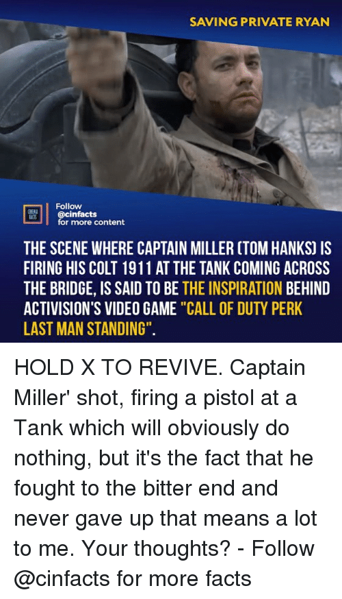"Facts, Memes, and Call of Duty: SAVING PRIVATE RYAN  Follow  S @cinfacts  for more content  THE SCENE WHERE CAPTAIN MILLER CTOM HANKS) IS  FIRING HIS COLT 1911 AT THE TANK COMING ACROSS  THE BRIDGE, IS SAID TO BE THE INSPIRATION BEHIND  ACTIVISION'S VIDEO GAME ""CALL OF DUTY PERK  LAST MAN STANDING"". HOLD X TO REVIVE. Captain Miller' shot, firing a pistol at a Tank which will obviously do nothing, but it's the fact that he fought to the bitter end and never gave up that means a lot to me. Your thoughts?⠀ -⠀ Follow @cinfacts for more facts"