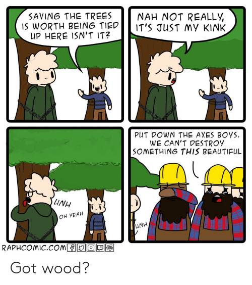 Beautiful, Yeah, and Trees: SAVING THE TREES  IS WORTH BEING TIED  UP HERE ISN'T IT?  NAH NOT REALLY  IT'S JUST MY KINK  PUT DOWN THE AXES BOYS  WE CAN'T DESTROY  SOMETHING THIS BEAUTIFUL  UNH  OH YEAH  UNH  RAPHCOMIC.COmfO  WEBL  TOON Got wood?