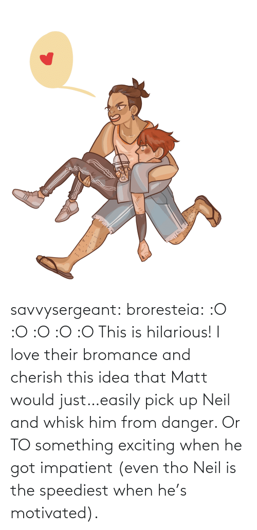 Matt: savvysergeant:  broresteia:  :O :O :O :O :O   This is hilarious! I love their bromance and cherish this idea that Matt would just…easily pick up Neil and whisk him from danger. Or TO something exciting when he got impatient (even tho Neil is the speediest when he's motivated).