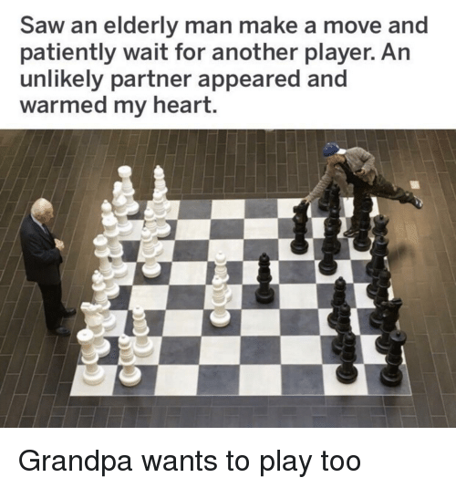 Saw, Grandpa, and Heart: Saw an elderly man make a move and  patiently wait for another player. An  unlikely partner appeared and  warmed my heart. Grandpa wants to play too