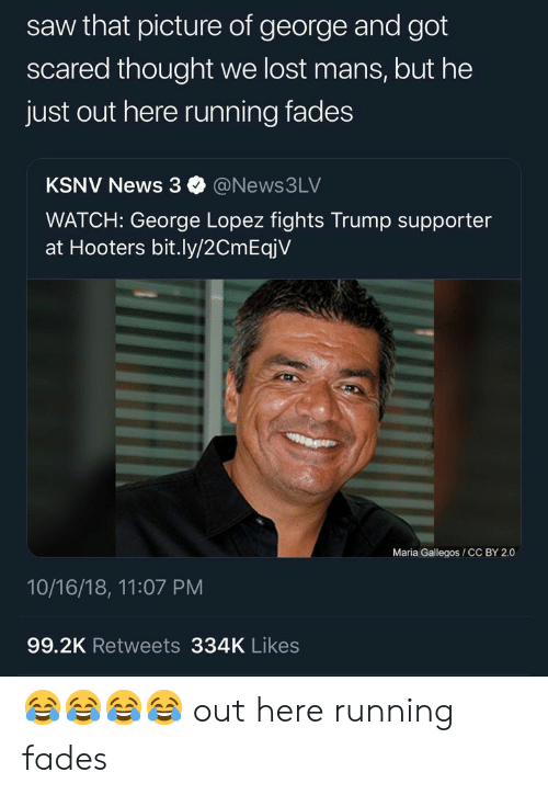 Supporter: saw that picture of george and got  scared thought we lost mans, but he  just out here running fades  KSNV News 3@News3LV  WATCH: George Lopez fights Trump supporter  at Hooters bit.ly/2CmEqjV  Maria Gallegos /CC BY 2.0  10/16/18, 11:07 PM  99.2K Retweets 334K Likes 😂😂😂😂 out here running fades