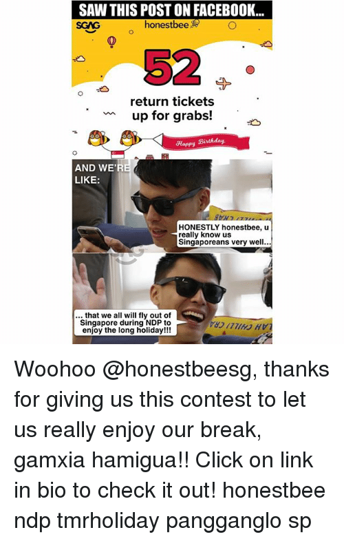 Conteste: SAW THIS POST ON FACEBOOK...  SGAG  honestbee  52  return tickets  up for grabs!  Happy Birthday  AND WE'R  LIKE:  HONESTLY honestbee, u  really know us  Singaporeans very well...  .. that we all will fly out of  Singapore during NDP to  enjoy the long holiday!!! Woohoo @honestbeesg, thanks for giving us this contest to let us really enjoy our break, gamxia hamigua!! Click on link in bio to check it out! honestbee ndp tmrholiday pangganglo sp
